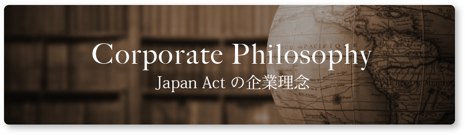 Corporate Philosophy Japan Actの企業理念